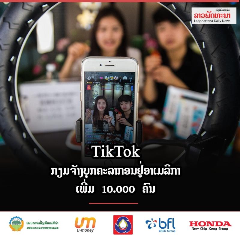tiktok ກຽມຈ້າງບຸກຄະລາກອນຢູ່ອາເມລິກາເພີ່ມ 10.000 ຄົນ - 232 - TikTok ກຽມຈ້າງບຸກຄະລາກອນຢູ່ອາເມລິກາເພີ່ມ 10.000 ຄົນ
