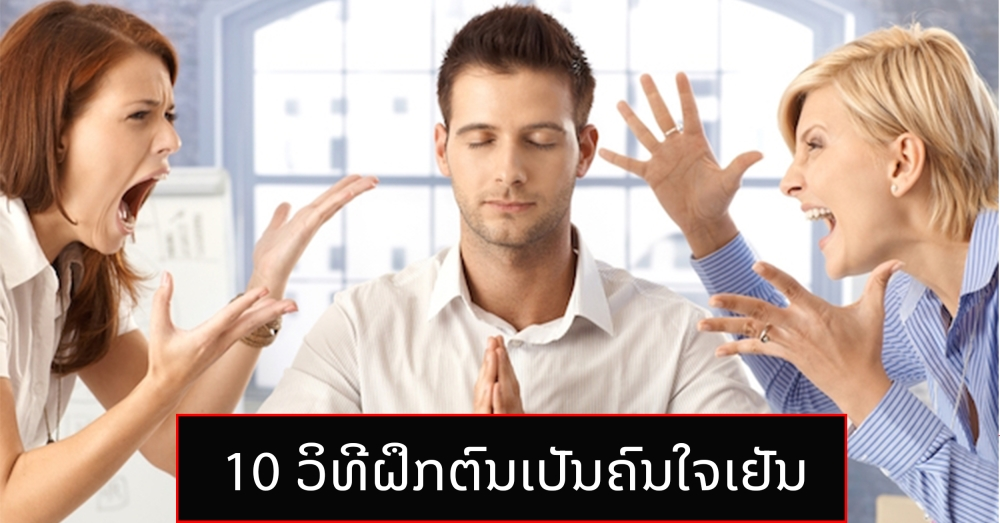 10 ວິທີຝຶກຕົນເປັນຄົນໃຈເຢັນ ນັ້ນແມ່ນຄົນສະຫລາດ - 555 65 - 10 ວິທີຝຶກຕົນເປັນຄົນໃຈເຢັນ ນັ້ນແມ່ນຄົນສະຫລາດ
