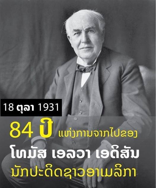 ຄົບຮອບ 84 ປີແຫ່ງການຈາກໄປຂອງ ໂທມັສ ເອວາ ເອດິສັນ ນັກປະດິດທີ່ມີຊື່ສຽງຂອງຊາວອາເມລິກາ  ເກີດປີ 1847 ເສຍຊີວິດ 18 ຕຸລາ 1931